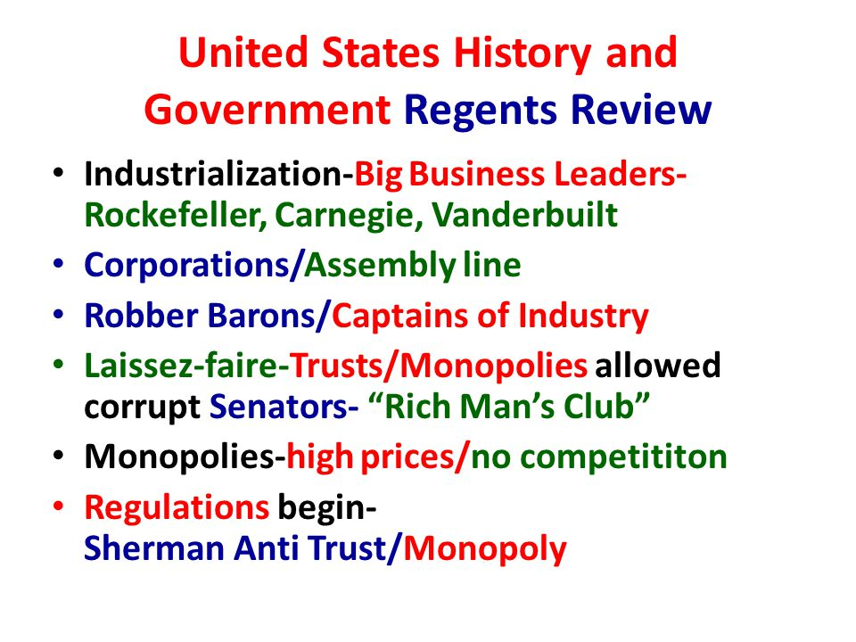 United States History and Government Regents Review Industrialization-Big Business Leaders- Rockefeller, Carnegie, Vanderbuilt Corporations/Assembly line Robber Barons/Captains of Industry Laissez-faire-Trusts/Monopolies allowed corrupt Senators- Rich Man's Club Monopolies-high prices/no competititon Regulations begin- Sherman Anti Trust/Monopoly