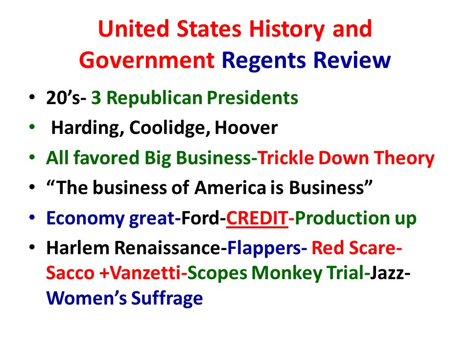 United States History and Government Regents Review 20's- 3 Republican Presidents Harding, Coolidge, Hoover All favored Big Business-Trickle Down Theory The business of America is Business Economy great-Ford-CREDIT-Production up Harlem Renaissance-Flappers- Red Scare- Sacco +Vanzetti-Scopes Monkey Trial-Jazz- Women's Suffrage
