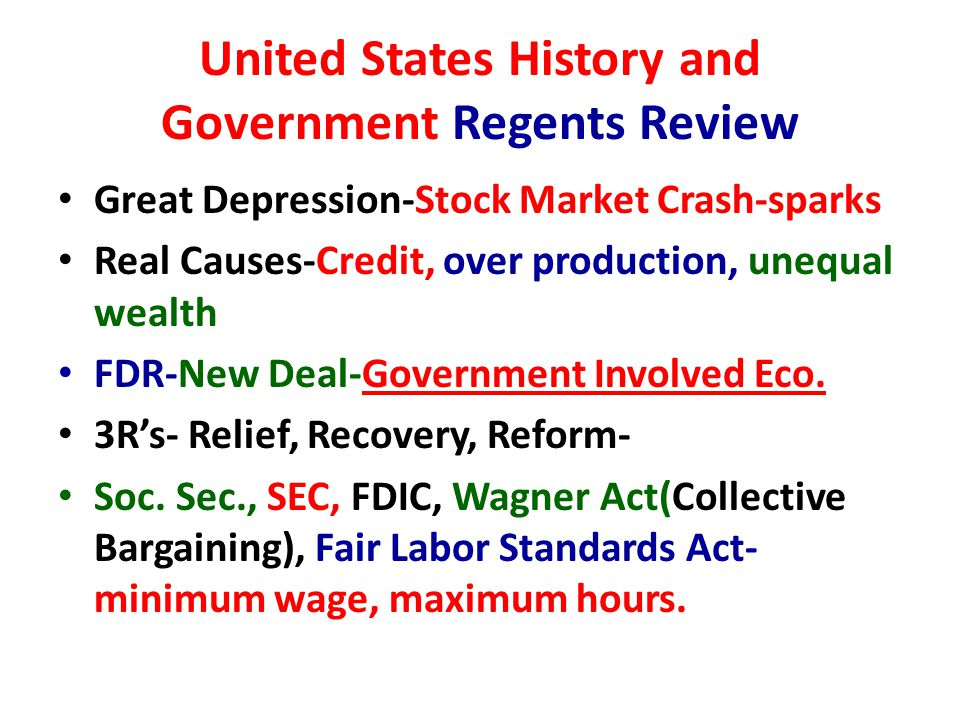 United States History and Government Regents Review Great Depression-Stock Market Crash-sparks Real Causes-Credit, over production, unequal wealth FDR-New Deal-Government Involved Eco.