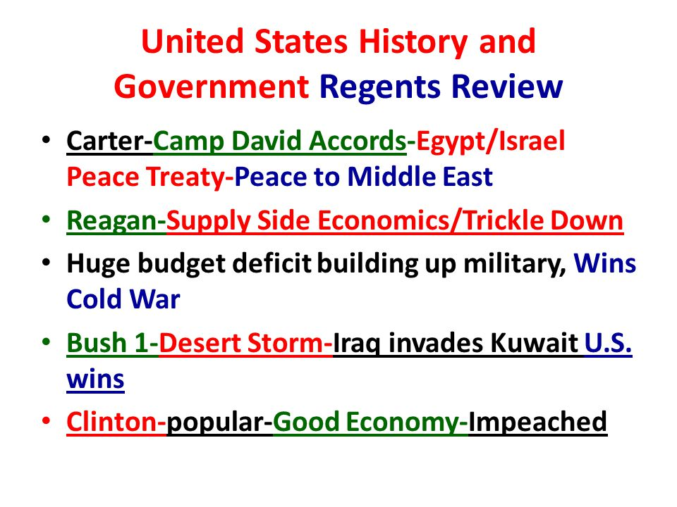 United States History and Government Regents Review Carter-Camp David Accords-Egypt/Israel Peace Treaty-Peace to Middle East Reagan-Supply Side Economics/Trickle Down Huge budget deficit building up military, Wins Cold War Bush 1-Desert Storm-Iraq invades Kuwait U.S.