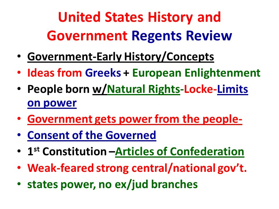 United States History and Government Regents Review Government-Early History/Concepts Ideas from Greeks + European Enlightenment People born w/Natural Rights-Locke-Limits on power Government gets power from the people- Consent of the Governed 1 st Constitution –Articles of Confederation Weak-feared strong central/national gov't.