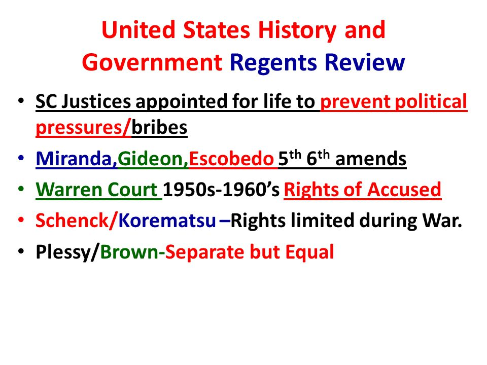 United States History and Government Regents Review SC Justices appointed for life to prevent political pressures/bribes Miranda,Gideon,Escobedo 5 th 6 th amends Warren Court 1950s-1960's Rights of Accused Schenck/Korematsu –Rights limited during War.