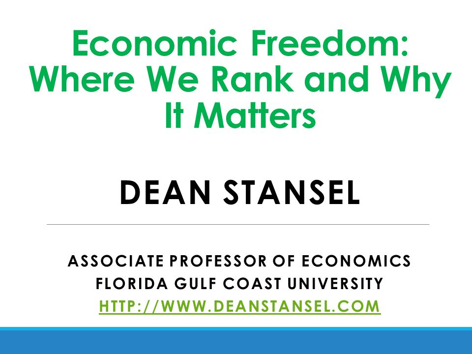 Economic Freedom: Where We Rank and Why It Matters DEAN STANSEL ASSOCIATE PROFESSOR OF ECONOMICS FLORIDA GULF COAST UNIVERSITY HTTP://WWW.DEANSTANSEL.COM
