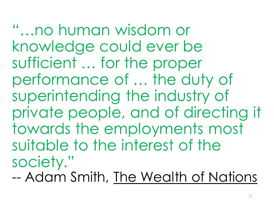 …no human wisdom or knowledge could ever be sufficient … for the proper performance of … the duty of superintending the industry of private people, and of directing it towards the employments most suitable to the interest of the society. -- Adam Smith, The Wealth of Nations 37