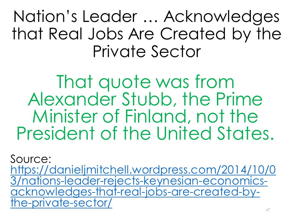 Nation's Leader … Acknowledges that Real Jobs Are Created by the Private Sector That quote was from Alexander Stubb, the Prime Minister of Finland, not the President of the United States.