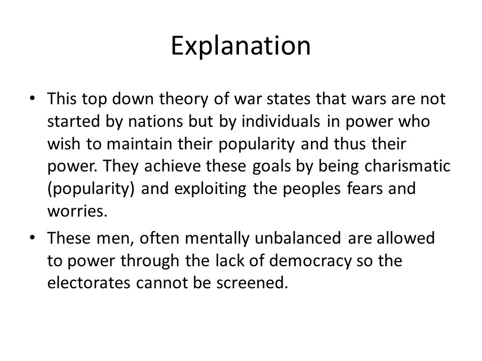 Explanation This top down theory of war states that wars are not started by nations but by individuals in power who wish to maintain their popularity and thus their power.