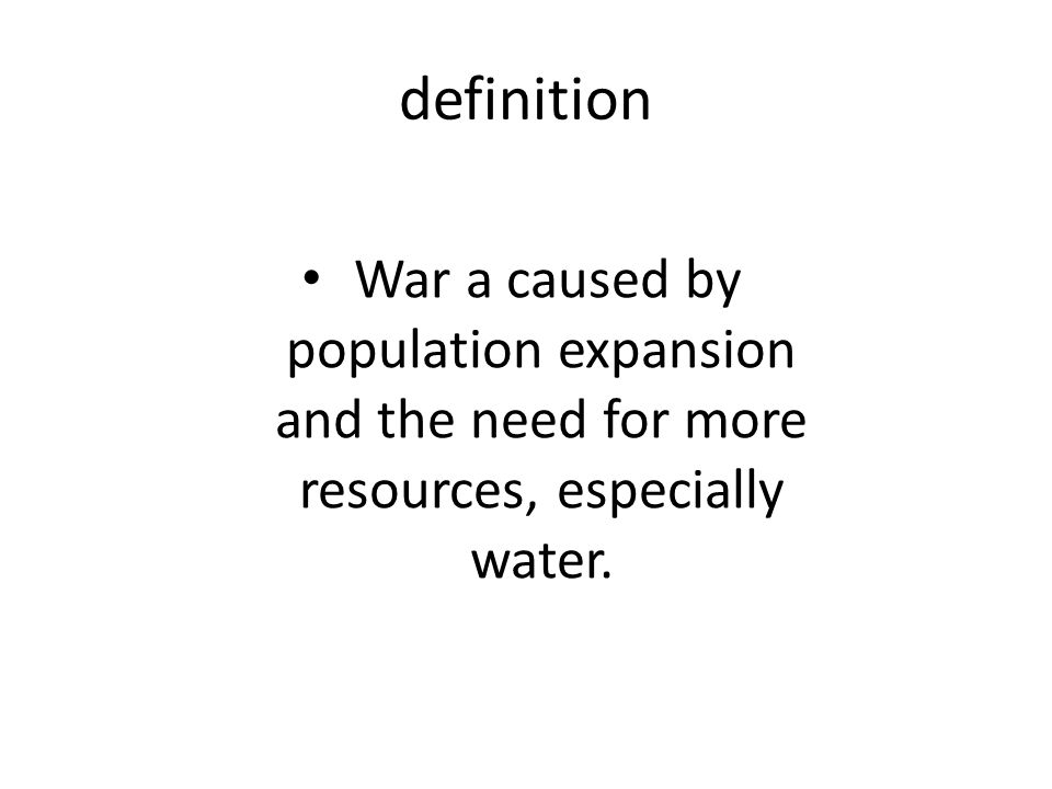 definition War a caused by population expansion and the need for more resources, especially water.