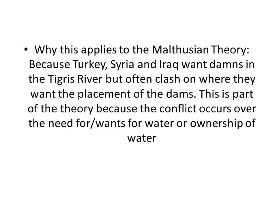 Why this applies to the Malthusian Theory: Because Turkey, Syria and Iraq want damns in the Tigris River but often clash on where they want the placement of the dams.