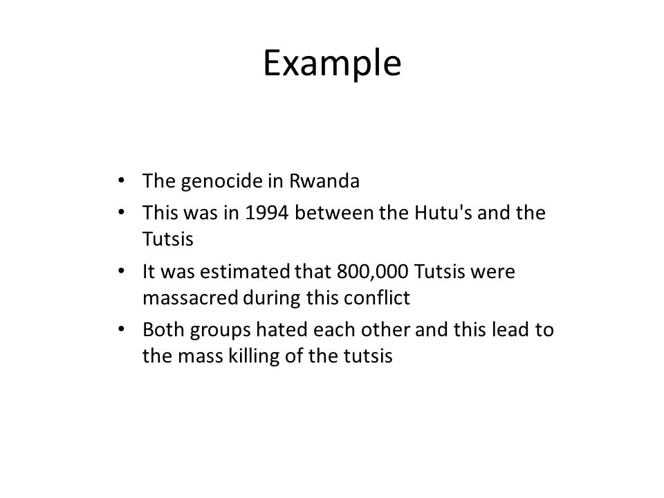 Example The genocide in Rwanda This was in 1994 between the Hutu s and the Tutsis It was estimated that 800,000 Tutsis were massacred during this conflict Both groups hated each other and this lead to the mass killing of the tutsis