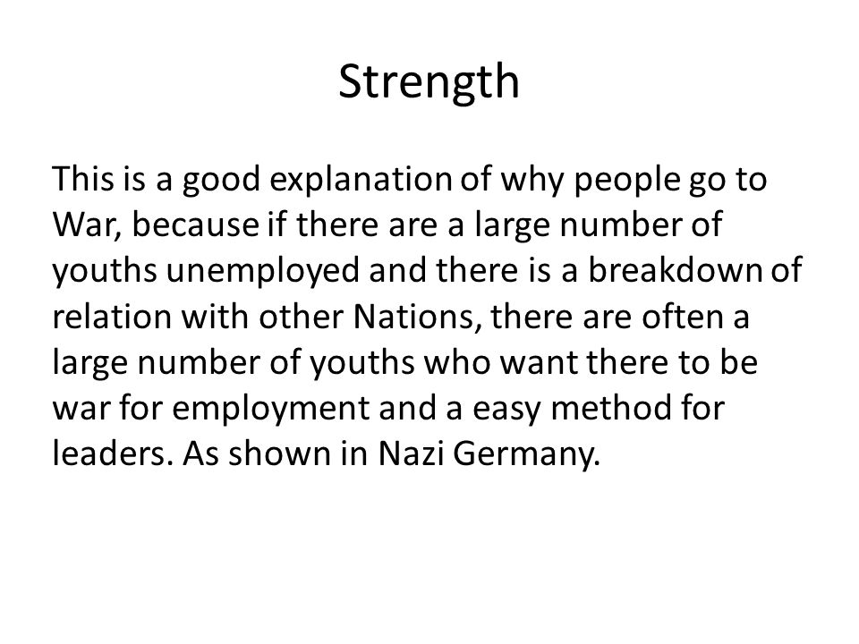 Strength This is a good explanation of why people go to War, because if there are a large number of youths unemployed and there is a breakdown of relation with other Nations, there are often a large number of youths who want there to be war for employment and a easy method for leaders.