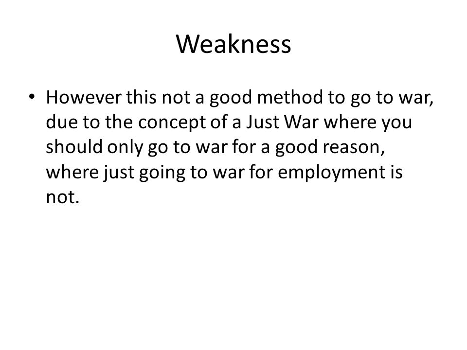 Weakness However this not a good method to go to war, due to the concept of a Just War where you should only go to war for a good reason, where just going to war for employment is not.