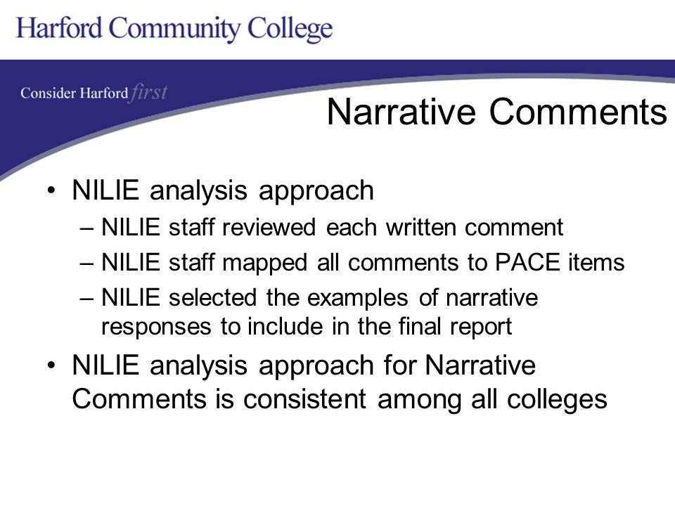 Narrative Comments NILIE analysis approach –NILIE staff reviewed each written comment –NILIE staff mapped all comments to PACE items –NILIE selected the examples of narrative responses to include in the final report NILIE analysis approach for Narrative Comments is consistent among all colleges