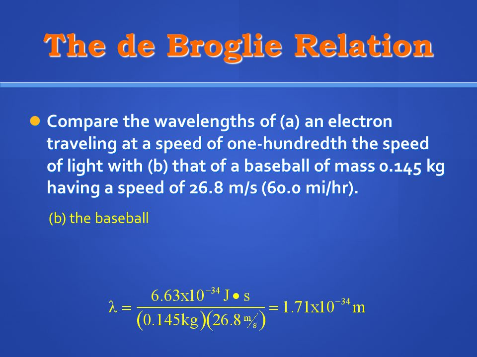 The de Broglie Relation Compare the wavelengths of (a) an electron traveling at a speed of one-hundredth the speed of light with (b) that of a baseball of mass kg having a speed of 26.8 m/s (60.0 mi/hr).
