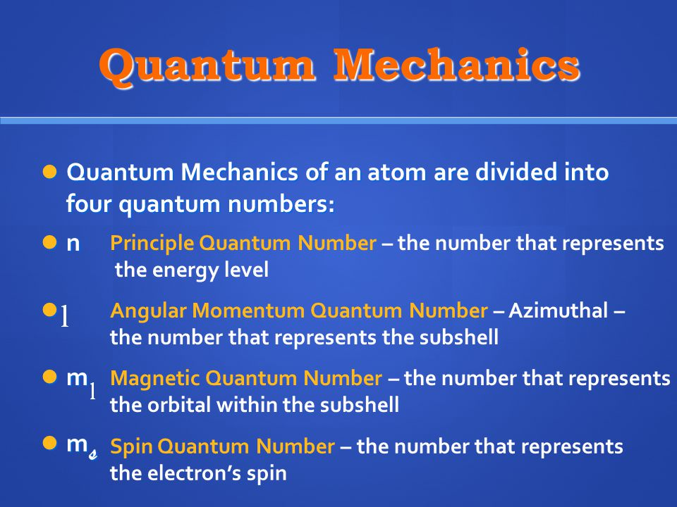 Quantum Mechanics Quantum Mechanics of an atom are divided into four quantum numbers: Quantum Mechanics of an atom are divided into four quantum numbers: n m m s m s Principle Quantum Number – the number that represents the energy level Angular Momentum Quantum Number – Azimuthal – the number that represents the subshell Magnetic Quantum Number – the number that represents the orbital within the subshell Spin Quantum Number – the number that represents the electron's spin