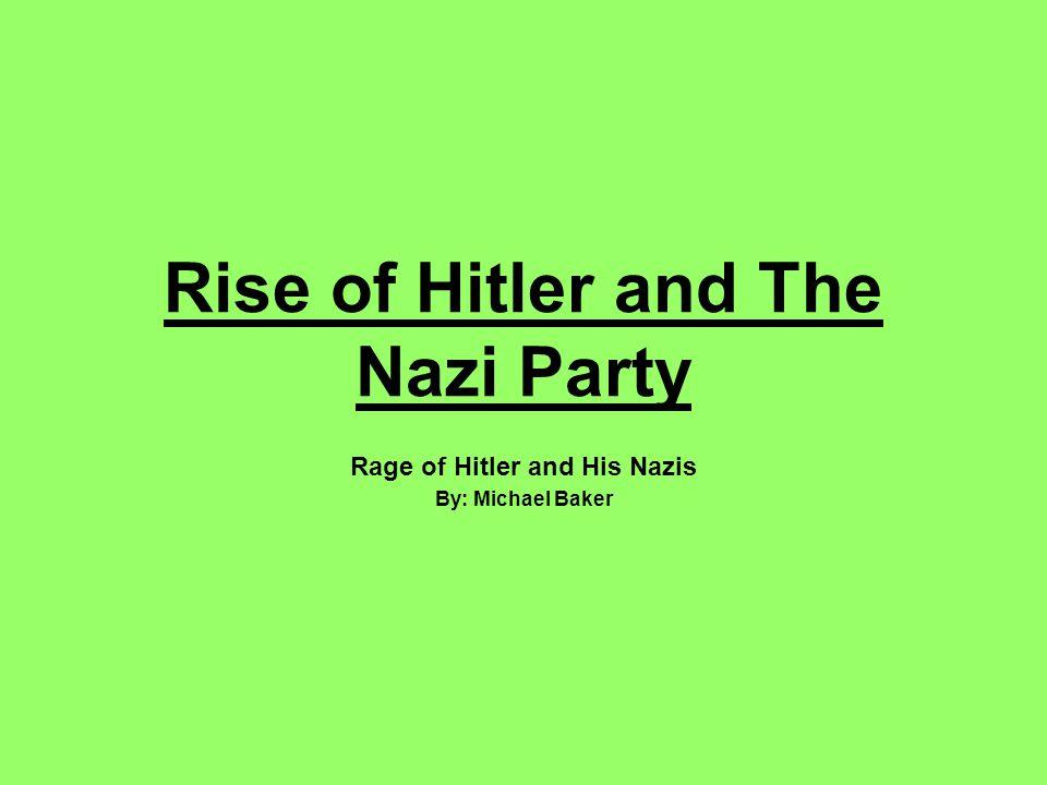 Rise of Hitler and The Nazi Party Rage of Hitler and His Nazis By: Michael Baker