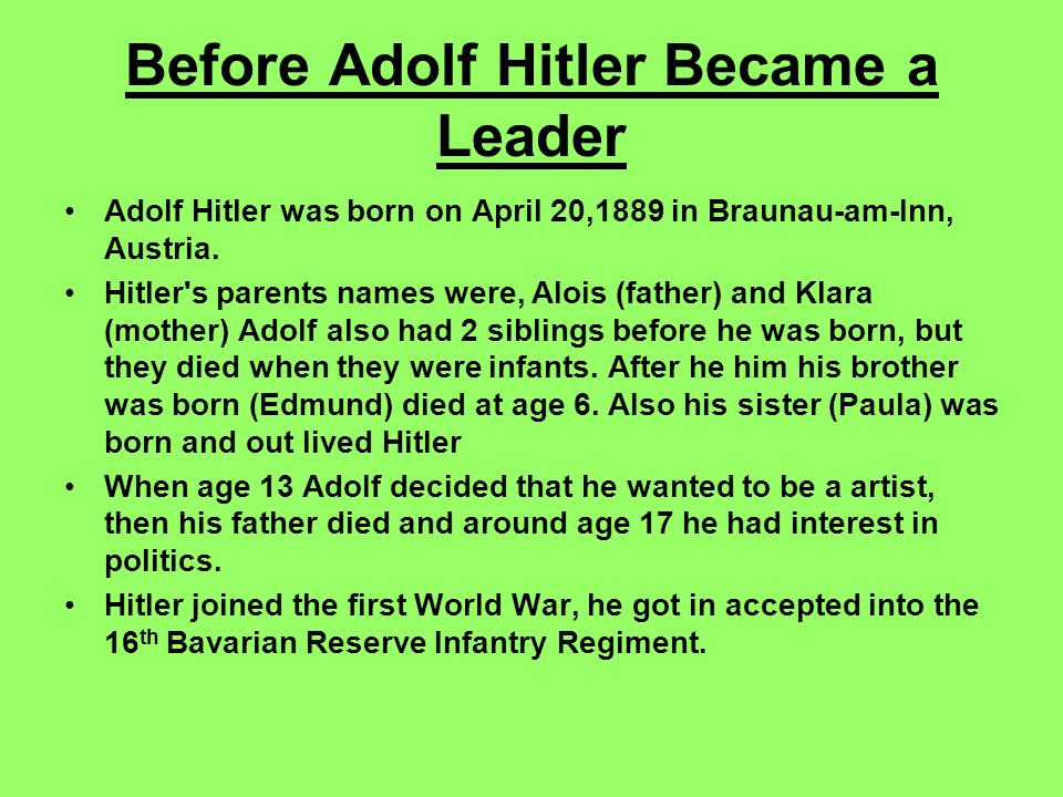 Before Adolf Hitler Became a Leader Adolf Hitler was born on April 20,1889 in Braunau-am-Inn, Austria.
