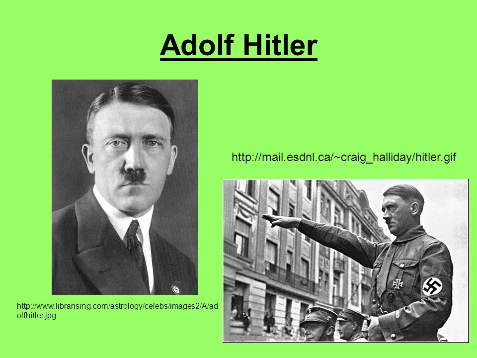 Adolf Hitler http://www.librarising.com/astrology/celebs/images2/A/ad olfhitler.jpg http://mail.esdnl.ca/~craig_halliday/hitler.gif