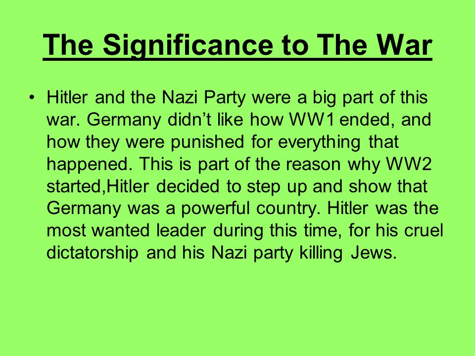 The Significance to The War Hitler and the Nazi Party were a big part of this war.