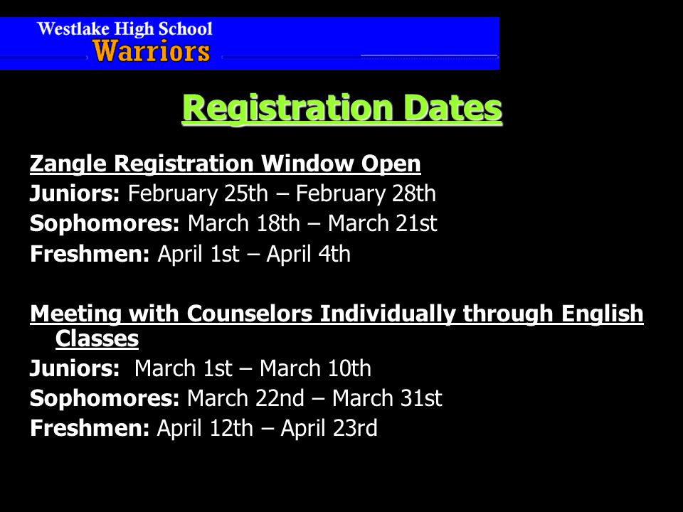 Registration Dates Zangle Registration Window Open Juniors: February 25th – February 28th Sophomores: March 18th – March 21st Freshmen: April 1st – April 4th Meeting with Counselors Individually through English Classes Juniors: March 1st – March 10th Sophomores: March 22nd – March 31st Freshmen: April 12th – April 23rd