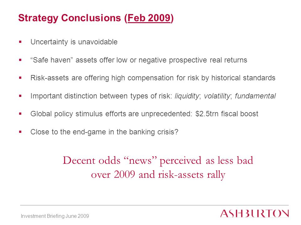 Investment Briefing June 2009  Uncertainty is unavoidable  Safe haven assets offer low or negative prospective real returns  Risk-assets are offering high compensation for risk by historical standards  Important distinction between types of risk: liquidity; volatility; fundamental  Global policy stimulus efforts are unprecedented: $2.5trn fiscal boost  Close to the end-game in the banking crisis.