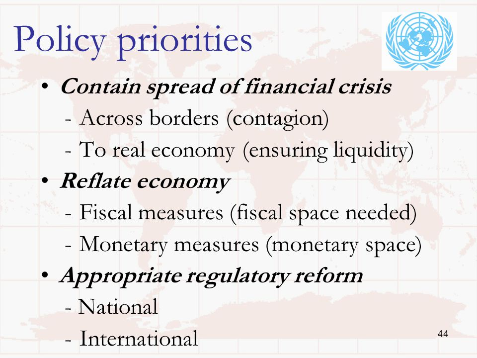 44 Policy priorities Contain spread of financial crisis -Across borders (contagion) -To real economy (ensuring liquidity) Reflate economy -Fiscal measures (fiscal space needed) -Monetary measures (monetary space) Appropriate regulatory reform - National -International