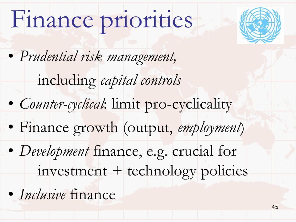 45 Finance priorities Prudential risk management, including capital controls Counter-cyclical: limit pro-cyclicality Finance growth (output, employment) Development finance, e.g.