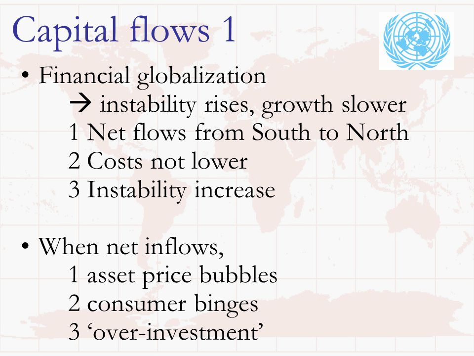 Capital flows 1 Financial globalization  instability rises, growth slower 1 Net flows from South to North 2 Costs not lower 3 Instability increase When net inflows, 1 asset price bubbles 2 consumer binges 3 'over-investment'