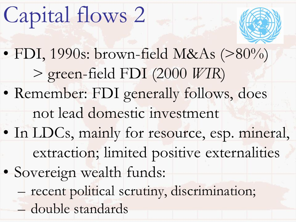 Capital flows 2 FDI, 1990s: brown-field M&As (>80%) > green-field FDI (2000 WIR) Remember: FDI generally follows, does not lead domestic investment In LDCs, mainly for resource, esp.