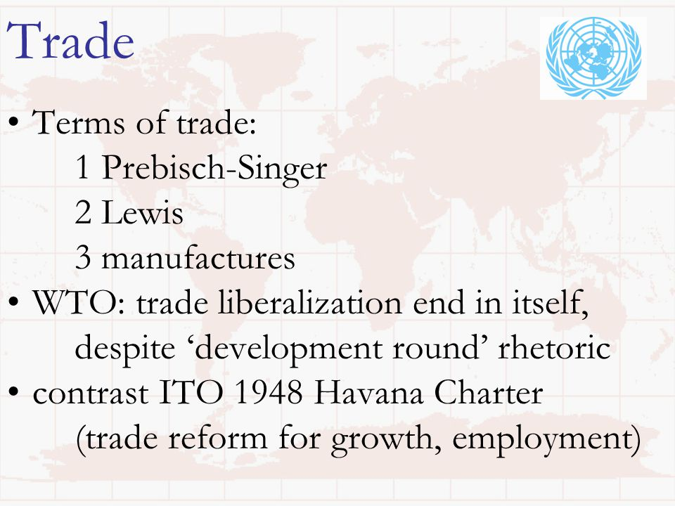 Trade Terms of trade: 1 Prebisch-Singer 2 Lewis 3 manufactures WTO: trade liberalization end in itself, despite 'development round' rhetoric contrast ITO 1948 Havana Charter (trade reform for growth, employment)