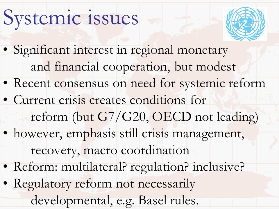Significant interest in regional monetary and financial cooperation, but modest Recent consensus on need for systemic reform Current crisis creates conditions for reform (but G7/G20, OECD not leading) however, emphasis still crisis management, recovery, macro coordination Reform: multilateral.