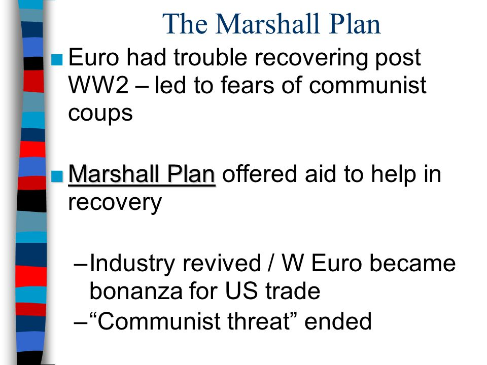The Marshall Plan ■Euro had trouble recovering post WW2 – led to fears of communist coups ■Marshall Plan ■Marshall Plan offered aid to help in recovery –Industry revived / W Euro became bonanza for US trade – Communist threat ended