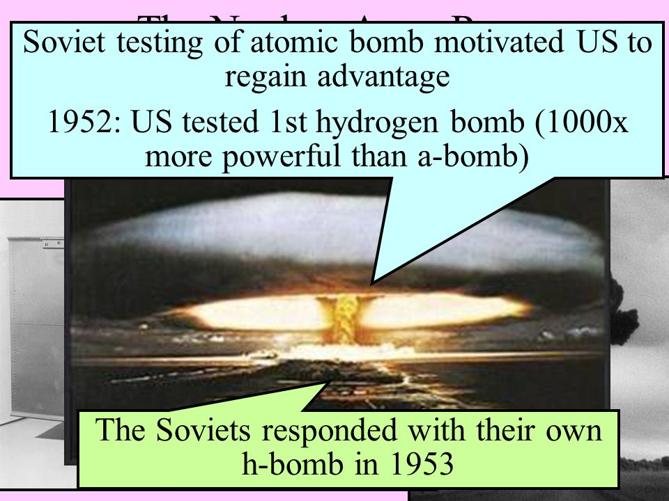 The Nuclear Arms Race 1949 - US monopoly on nuclear weapon technology ended – USSR successfully tested their own atomic bomb Soviet testing of atomic bomb motivated US to regain advantage 1952: US tested 1st hydrogen bomb (1000x more powerful than a-bomb) The Soviets responded with their own h-bomb in 1953