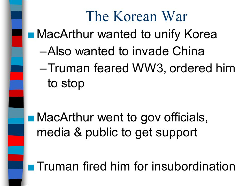 The Korean War ■MacArthur wanted to unify Korea –Also wanted to invade China –Truman feared WW3, ordered him to stop ■MacArthur went to gov officials, media & public to get support ■Truman fired him for insubordination