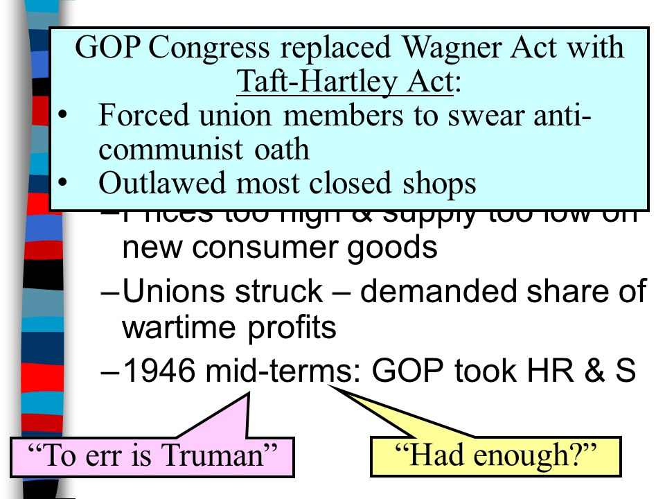 ■Truman's domestic policy not as successful as his foreign policy –Prices too high & supply too low on new consumer goods –Unions struck – demanded share of wartime profits –1946 mid-terms: GOP took HR & S Had enough To err is Truman GOP Congress replaced Wagner Act with Taft-Hartley Act: Forced union members to swear anti- communist oath Outlawed most closed shops
