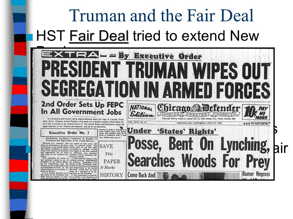 Truman and the Fair Deal Fair Deal ■HST Fair Deal tried to extend New Deal: –  min wage & Soc Sec benefits –National heath insurance –Fair Employment Practices Comm: End discrimination against blacks ■GOP & southern Dems blocked all Fair Deal legislation