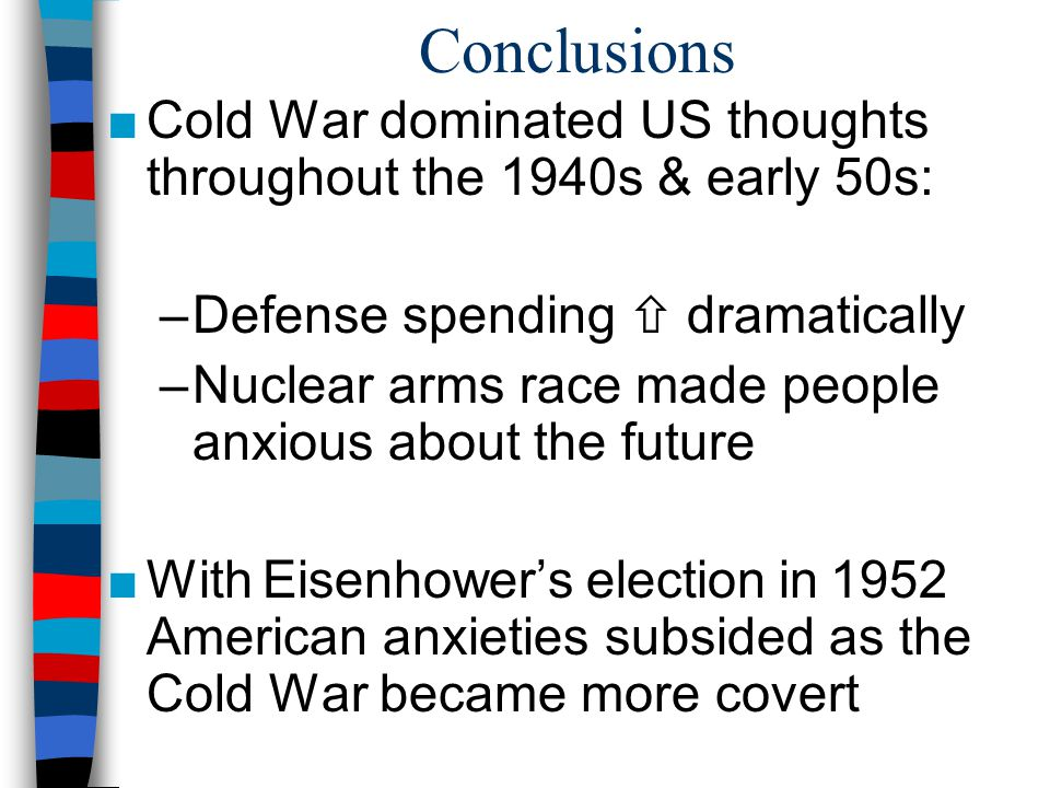 Conclusions ■Cold War dominated US thoughts throughout the 1940s & early 50s: –Defense spending  dramatically –Nuclear arms race made people anxious about the future ■With Eisenhower's election in 1952 American anxieties subsided as the Cold War became more covert