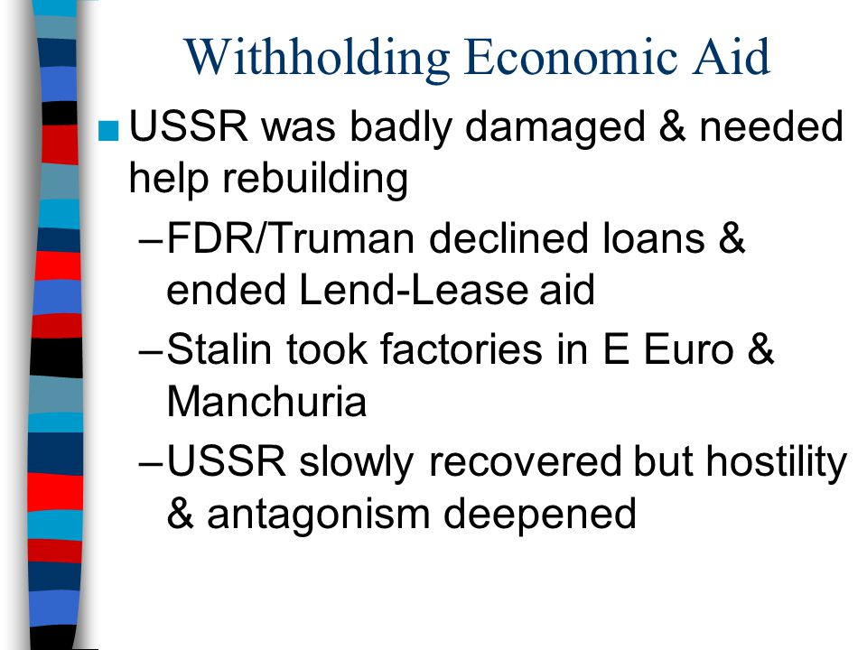 Withholding Economic Aid ■USSR was badly damaged & needed help rebuilding –FDR/Truman declined loans & ended Lend-Lease aid –Stalin took factories in E Euro & Manchuria –USSR slowly recovered but hostility & antagonism deepened