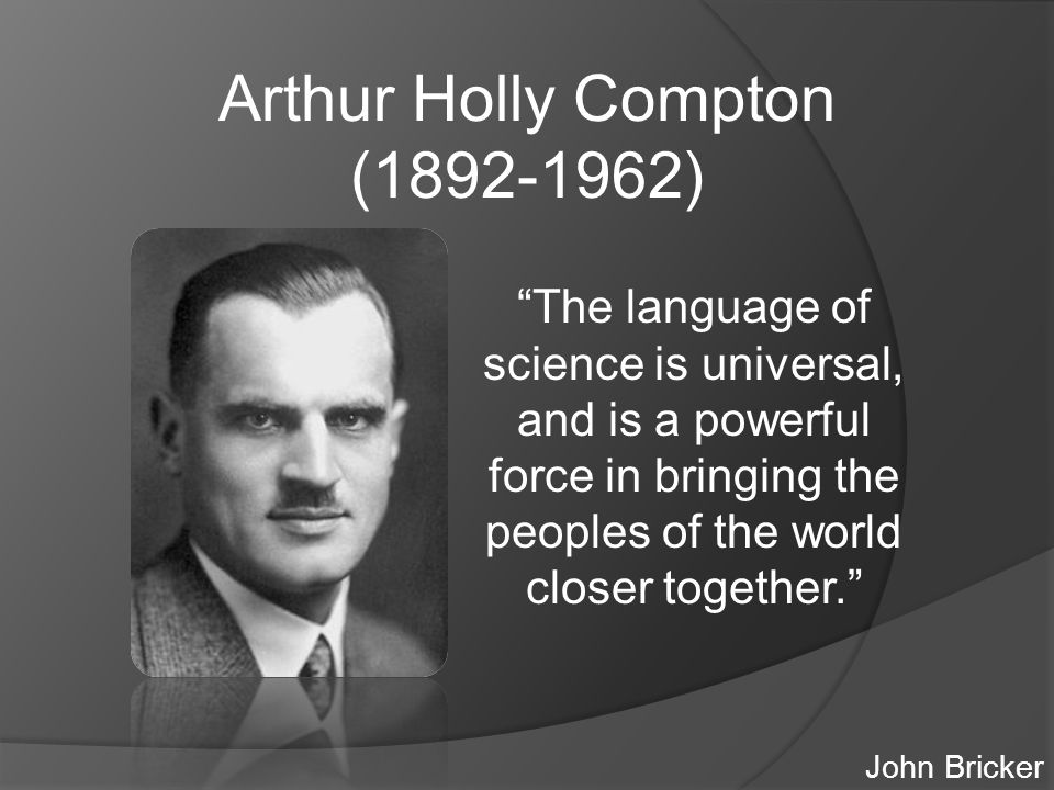 Arthur Holly Compton (1892-1962) The language of science is universal, and is a powerful force in bringing the peoples of the world closer together. John Bricker