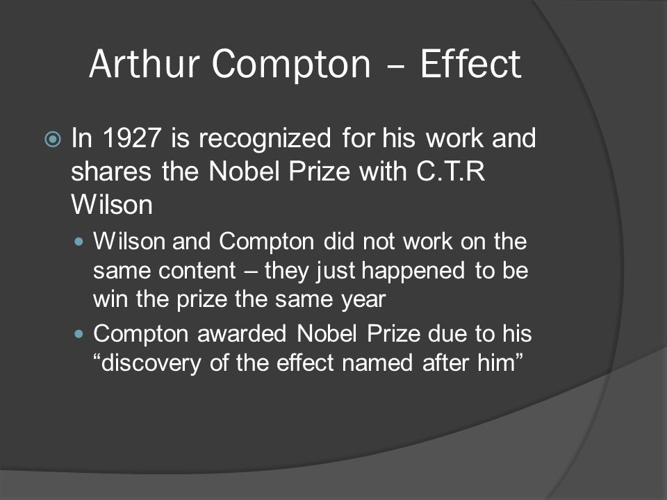 Arthur Compton – Effect  In 1927 is recognized for his work and shares the Nobel Prize with C.T.R Wilson Wilson and Compton did not work on the same content – they just happened to be win the prize the same year Compton awarded Nobel Prize due to his discovery of the effect named after him