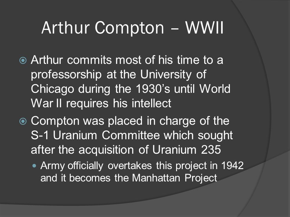 Arthur Compton – WWII  Arthur commits most of his time to a professorship at the University of Chicago during the 1930's until World War II requires his intellect  Compton was placed in charge of the S-1 Uranium Committee which sought after the acquisition of Uranium 235 Army officially overtakes this project in 1942 and it becomes the Manhattan Project