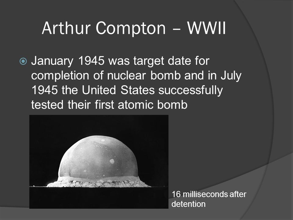 Arthur Compton – WWII  January 1945 was target date for completion of nuclear bomb and in July 1945 the United States successfully tested their first atomic bomb 16 milliseconds after detention