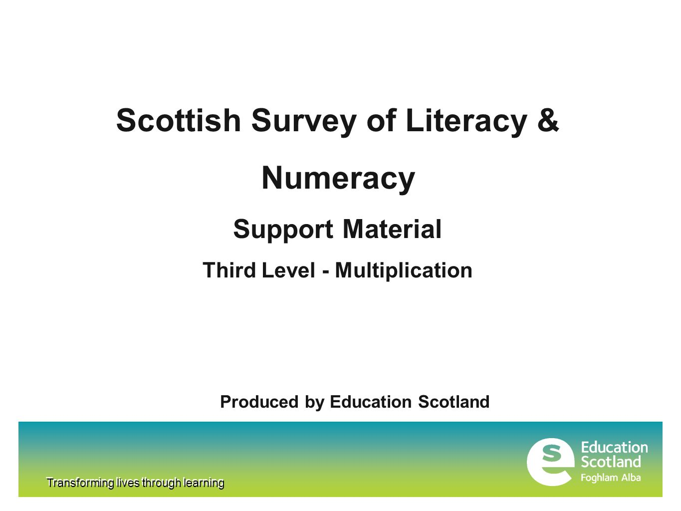 Transforming lives through learning Scottish Survey of Literacy & Numeracy Support Material Third Level - Multiplication Produced by Education Scotland Transforming lives through learning
