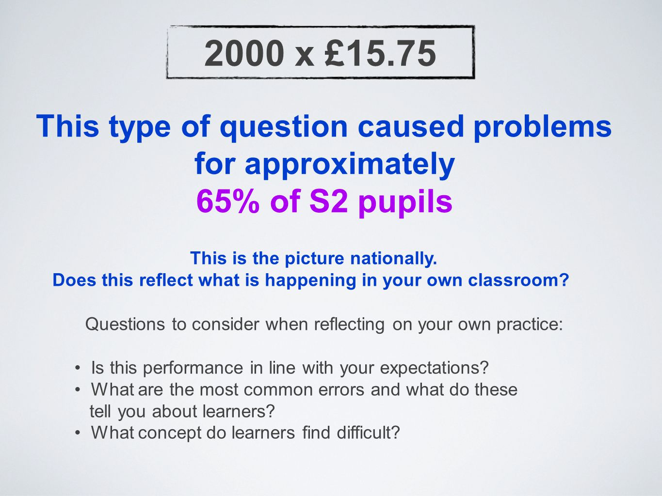 2000 x £15.75 This type of question caused problems for approximately 65% of S2 pupils This is the picture nationally.