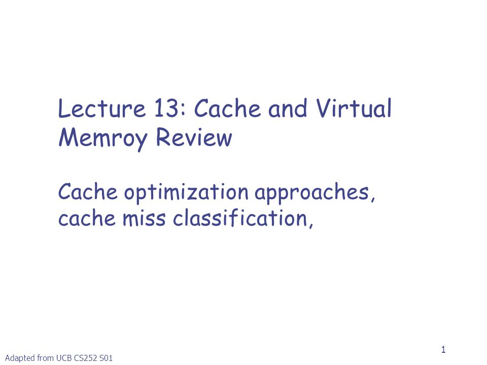1 Lecture 13: Cache and Virtual Memroy Review Cache optimization approaches, cache miss classification, Adapted from UCB CS252 S01