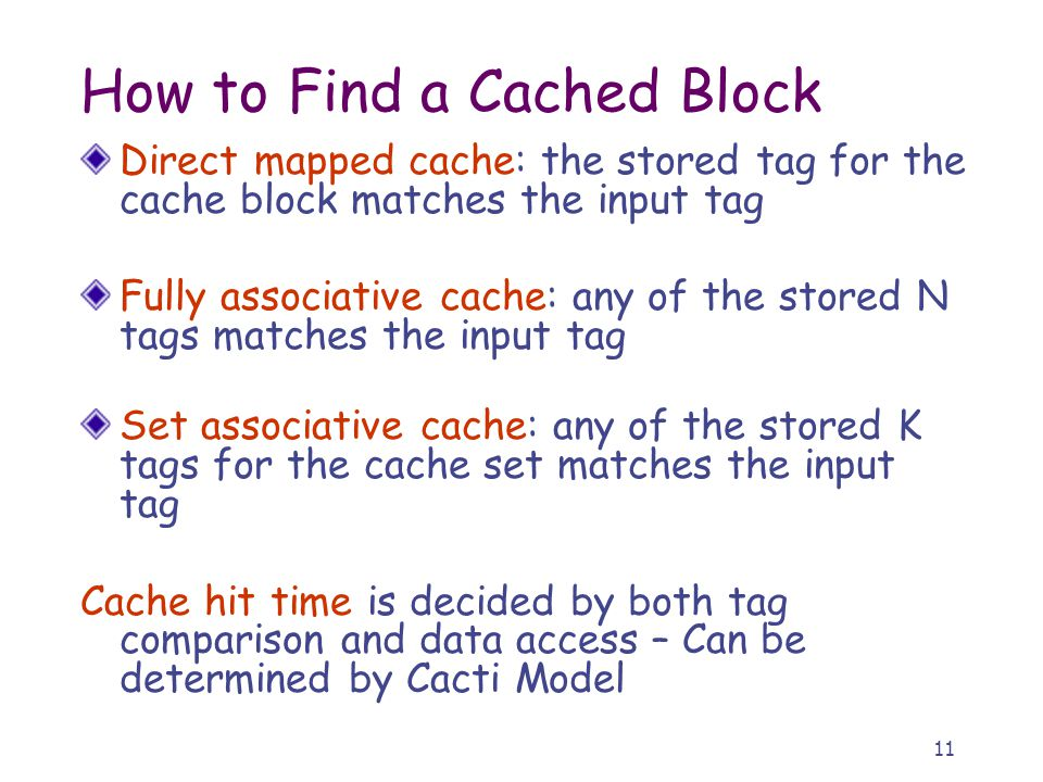 11 How to Find a Cached Block Direct mapped cache: the stored tag for the cache block matches the input tag Fully associative cache: any of the stored N tags matches the input tag Set associative cache: any of the stored K tags for the cache set matches the input tag Cache hit time is decided by both tag comparison and data access – Can be determined by Cacti Model