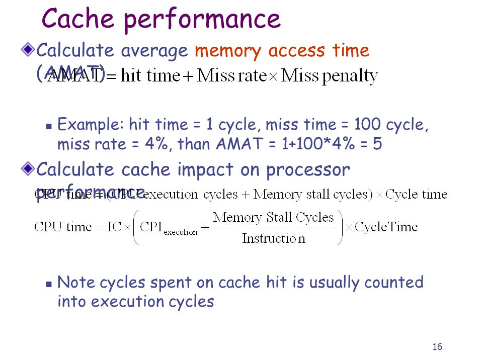 16 Calculate average memory access time (AMAT) Example: hit time = 1 cycle, miss time = 100 cycle, miss rate = 4%, than AMAT = 1+100*4% = 5 Calculate cache impact on processor performance Note cycles spent on cache hit is usually counted into execution cycles Cache performance