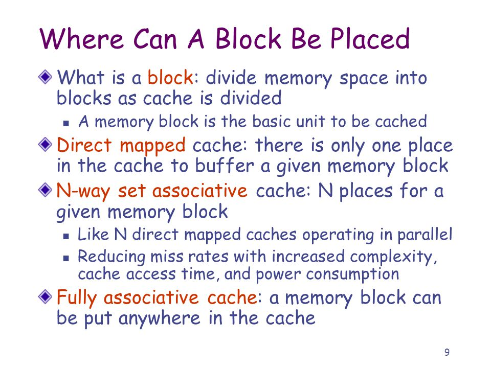 9 Where Can A Block Be Placed What is a block: divide memory space into blocks as cache is divided A memory block is the basic unit to be cached Direct mapped cache: there is only one place in the cache to buffer a given memory block N-way set associative cache: N places for a given memory block Like N direct mapped caches operating in parallel Reducing miss rates with increased complexity, cache access time, and power consumption Fully associative cache: a memory block can be put anywhere in the cache