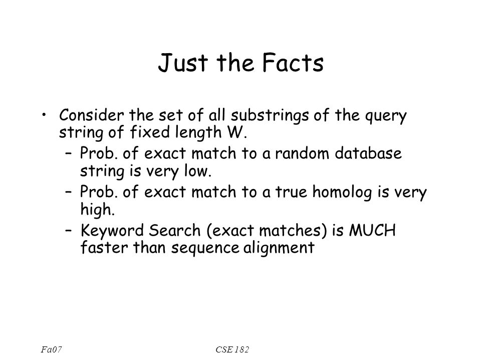 Fa07CSE 182 Just the Facts Consider the set of all substrings of the query string of fixed length W.