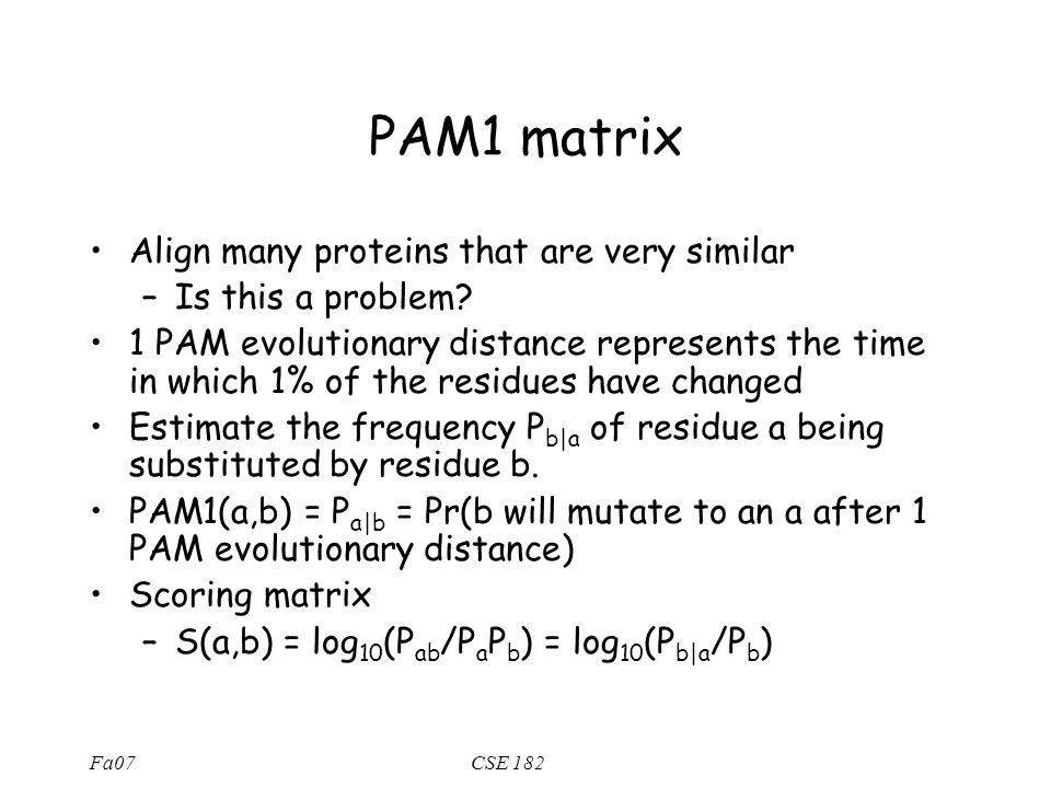 Fa07CSE 182 PAM1 matrix Align many proteins that are very similar –Is this a problem.