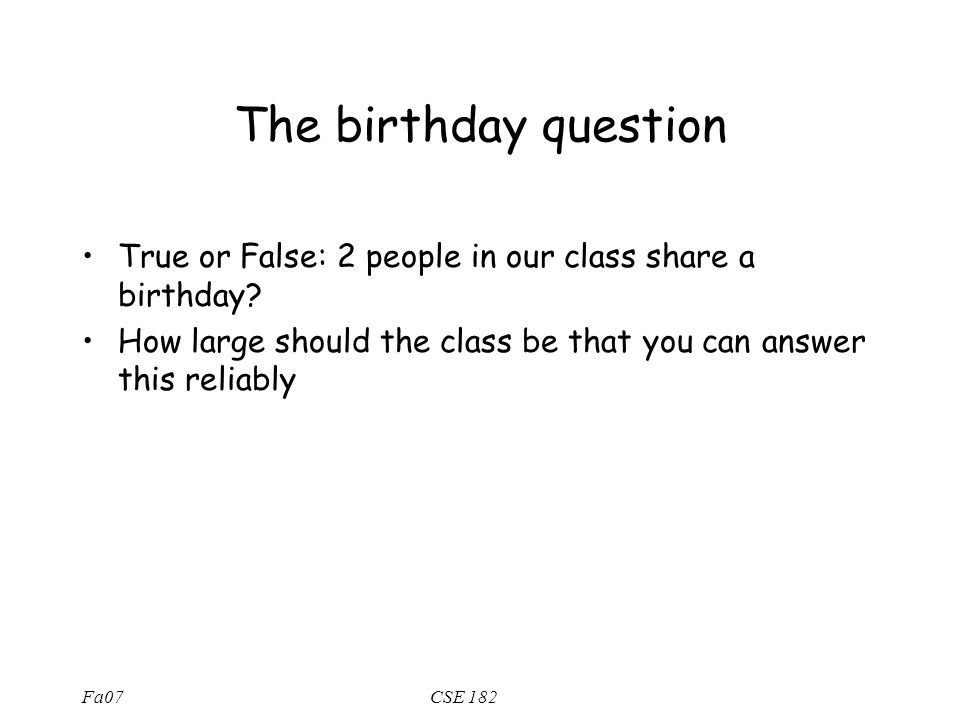 Fa07CSE 182 The birthday question True or False: 2 people in our class share a birthday.